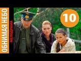 Обнимая небо 10 серия - Русский сериал смотреть онлайн в HD