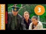 Обнимая небо 3 серия - Русский сериал смотреть онлайн в HD