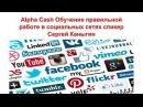 Alpha Cash Обучение правильной работе в социальных сетях спикер Сергей Каныгин.