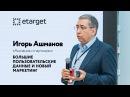 Игорь Ашманов - аналитика Big Data. Все секреты больших данных с конференции eTarget полное видео