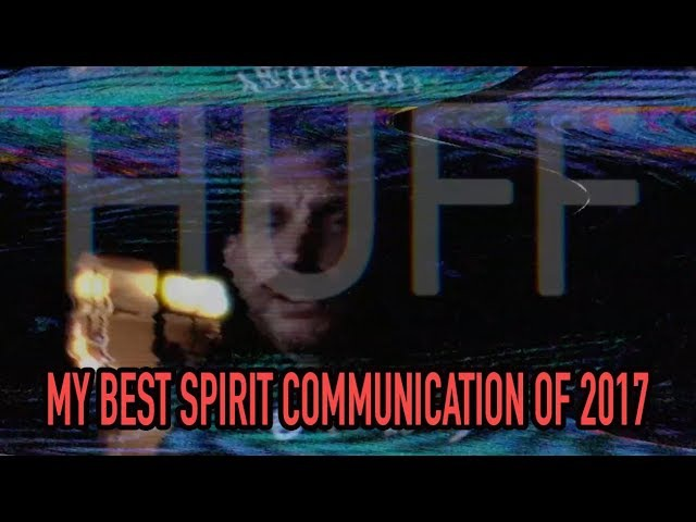 My BEST SPIRIT GHOST COMMUNICATION of 2017 Part 1 - 100% REAL - Huff Paranormal.