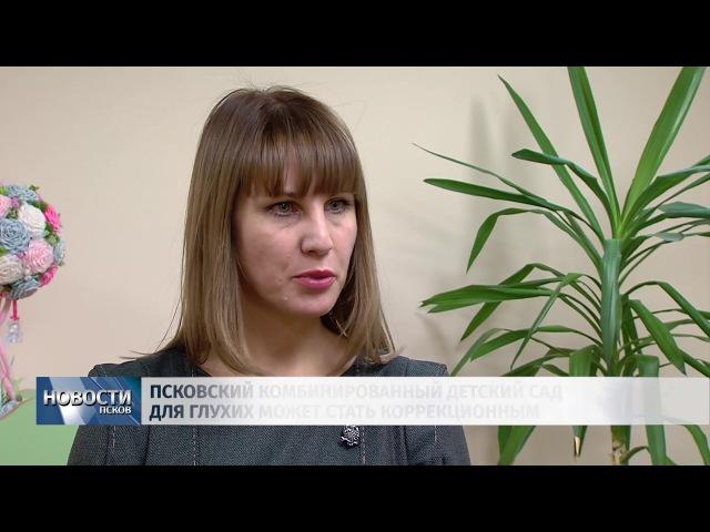 Новости Псков 29.11.2017 Псковский комбинированный детсад для глухих может стать к ...
