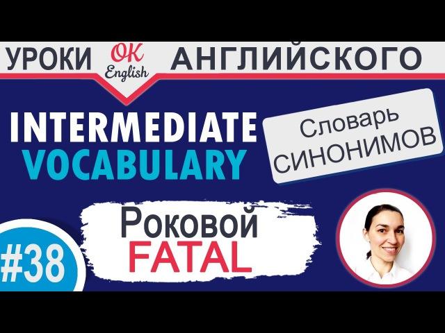 38 Fatal - Смертельный 📘 Intermediate vocabulary of synonyms | OK English