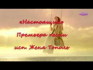 ***Женя Тополь***Ты-настоящий!***