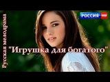 ИГРУШКА ДЛЯ ОЛИГАРХА   Новая жизненная мелодрама HD Русское кино