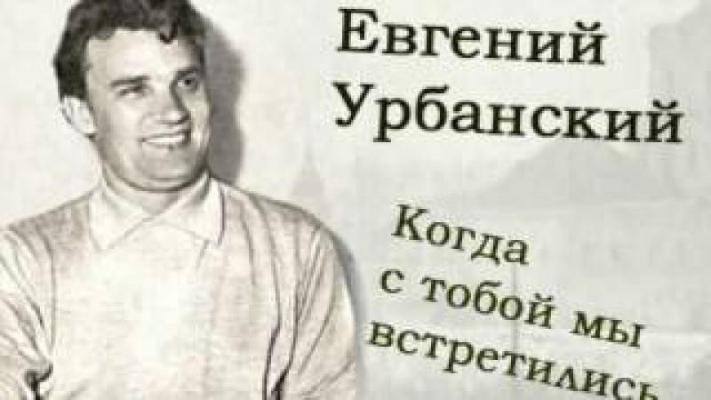 Евгений Урбанский - Когда с тобой мы встретились