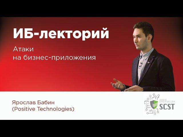 ИБ-лекторий — Ярослав Бабин (Positive Technnologies): Атаки на бизнес-приложения