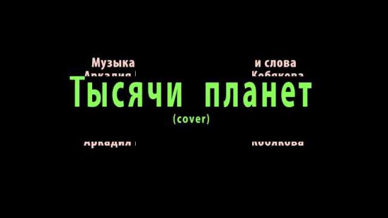 Тысячи планет Кавер-версия песни Аркадия Кобякова