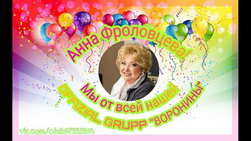Поздравление от всей нашей OFFIZIAL GRUPP `ВОРОНИНЫ` ~ для Фроловцевой Анны Васильевны ~ С Днём Рождения
