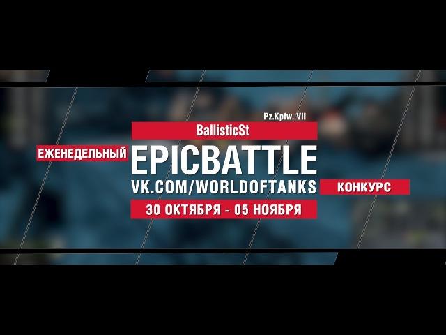 EpicBattle : BallisticSt / Pz.Kpfw. VII (конкурс: 30.10.17-05.11.17) [World of Tanks]