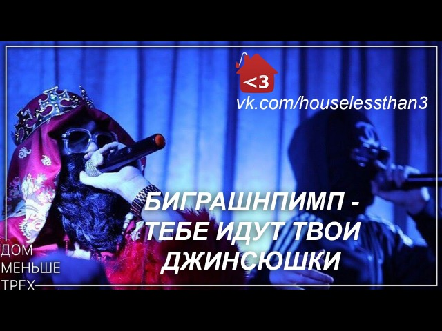 БИГРАШНПИМП - ТЕБЕ ИДУТ ТВОИ ДЖИНСЮШКИ [vk.com/houselessthan3]