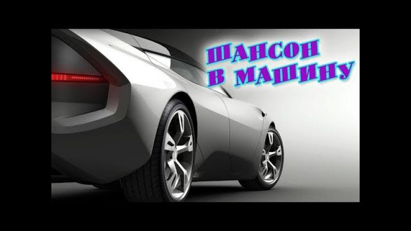 ШАНСОН В МАШИНУ ДЛЯ НАСТОЯЩИХ ДРУЗЕЙ / КЛАССНЫЙ СБОРНИК 2017