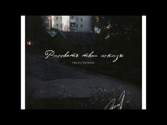 Никита Матвеев - Рисовать твои эскизы (Audio)