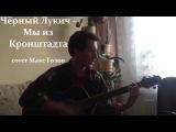 Черный Лукич -  Мы из Кронштадта (cover Макс Толов)