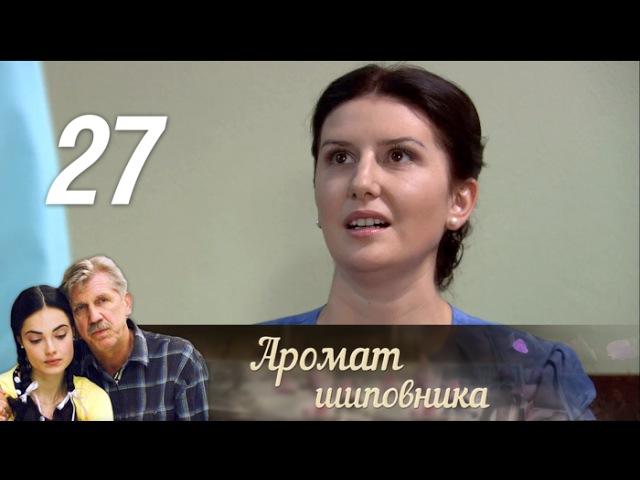 Аромат шиповника 27 серия 2014 Мелодрама @ Русские сериалы
