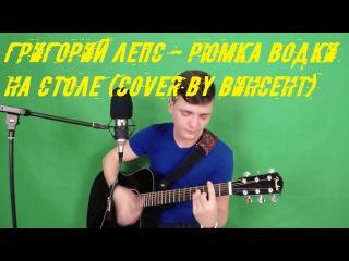 Григорий Лепс - Рюмка водки на столе (cover/кавер by Винсент)