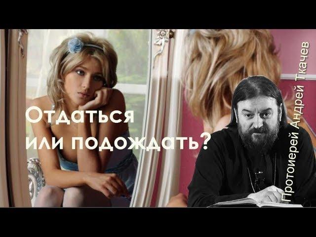 Отдаться или подождать Андрей Ткачев Протоиерей А тебе парень я хочу сказать