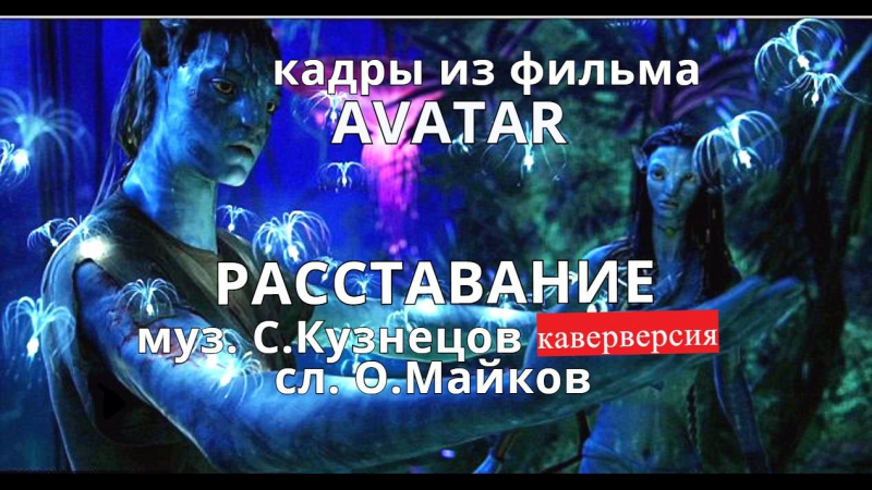 РАССТАВАНИЕ муз. С.Кузнецов каверверсия сл. О.Майков кадры из фильма АВАТАР