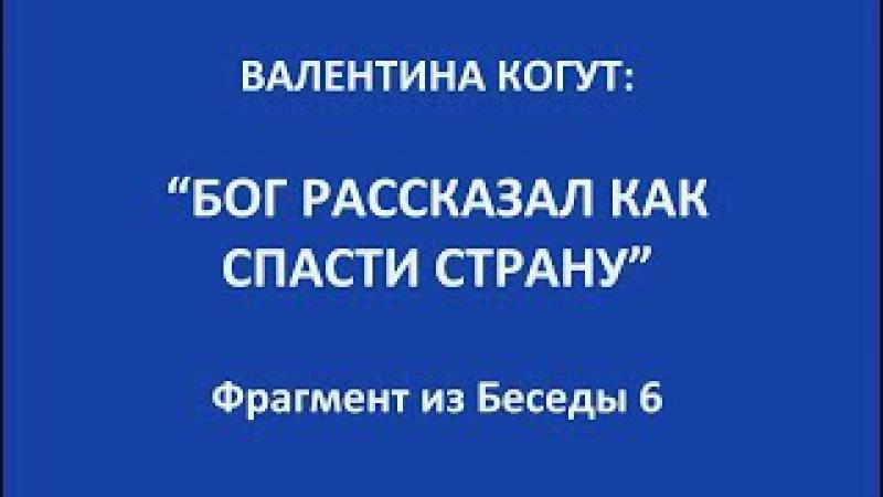 Бог рассказал как спасти страну - Валентина Когут (фрагмент из беседы 6)