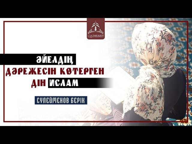 Әйелдің дәрежесін көтерген дін Ислам Сүлейменов Берік