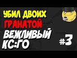 УБИЛ ДВОИХ ГРАНАТОЙ Вежливый КС ГО ВЫПУСК #3
