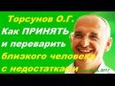 Торсунов О.Г. Как ПРИНЯТЬ и переварить БЛИЗКОГО ЧЕЛОВЕКА с НЕДОСТАТКАМИ