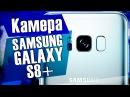 Обзор камеры Samsung Galaxy S8+ / Отличие камер Galaxy S7 от Galaxy S8