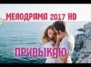 ПРИВЫКАЮ 2017 Душевная русская мелодрама