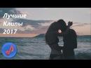 ПОДБОРКА ХОРОШИХ КЛИПОВ И ПЕСЕН 2017 ГОДА