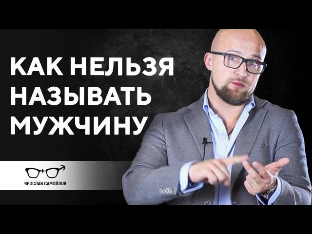 Как нельзя называть мужчину Отношения мужчины и женщины Ярослав Самойлов