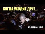 Именно эту песню Честер Беннингтон посвятил умершему другу Крису Корнеллу. One More...
