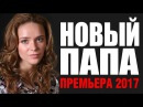 ЖИЗНЕННЫЙ ФИЛЬМ «НОВЫЙ ПАПА» Русские мелодрамы 2017 новинки, лучшие фильмы и сериалы