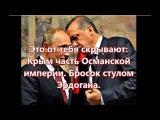Это от тебя скрывают Крым часть Османской Империи.  Бросок стулом Эрдогана