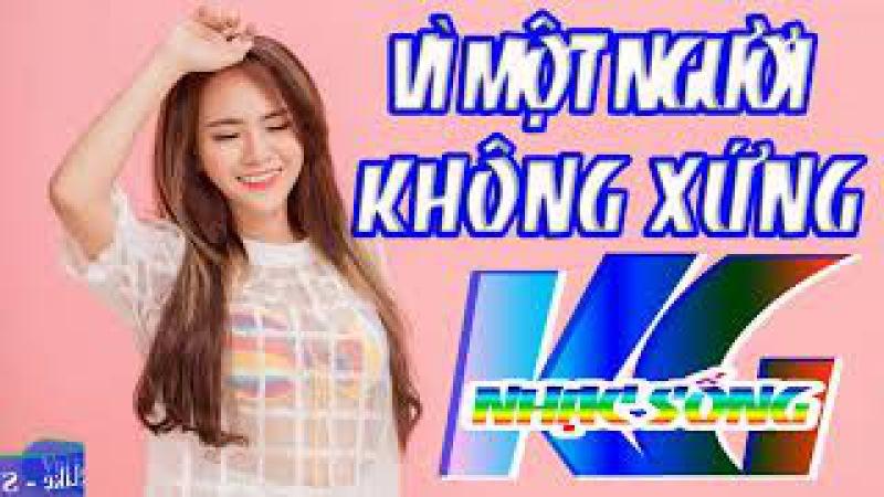 LK Vì Một Người Không Xứng | Nhạc ReMix - DJ - Nonstop 2018 | Nhac Sống Kiên Giang