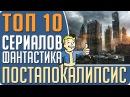 ТОП 10 Лучших сериалов в жанре фантастика про ПОСТАПОКАЛИПСИС Кино