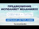 Предвкушение исполняет желания! (Озвучка Титры) ~ Абрахам (Эстер) Хикс | TsovkaMedia