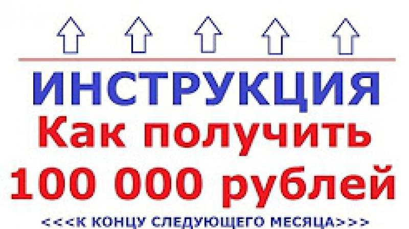 ИНСТРУКЦИЯ - Как получить 100 000 рублей уже в следующем месяце, без больших вло
