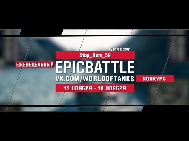 EpicBattle : Stop_Xam_59 / Type 5 Heavy (конкурс: 13.11.17-19.11.17) [World of Tanks]
