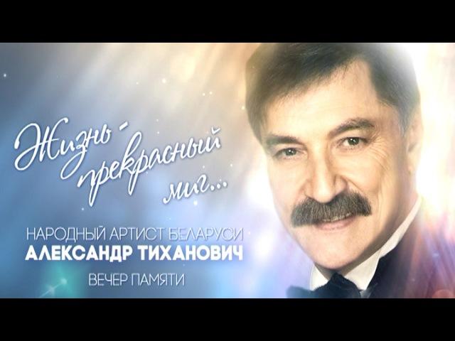Вечер памяти Александра Тихановича Жизнь прекрасный миг