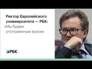 Ректор Европейского университета — РБК: «Мы будем отутюженным вузом»