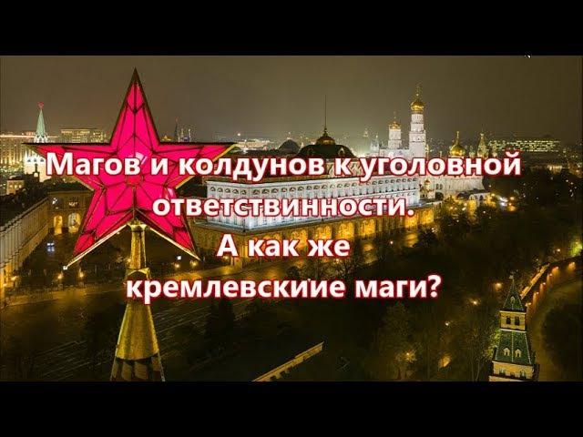 Магов и колдунов к уголовной ответственности. А как же кремлевские маги?