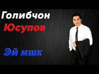 Голибчон Юсупов - Эй ишк | Golibjon Yusupov - Ey ishq