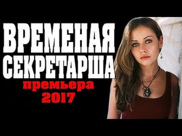 Мелодрамы 2017 ВРЕМЕННАЯ СЕКРЕТАРША Русские мелодрамы 2017 новинки