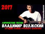Владимир Волжский - Лирические Песни 2017. Сборник лучших песен.