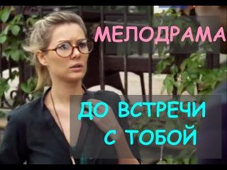 ДО ВСТРЕЧИ С ТОБОЙ - Прекрасная, замечательная русская мелодрама фильм HD