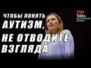 TED на русском - ЧТОБЫ ПОНЯТЬ АУТИЗМ, НЕ ОТВОДИТЕ ВЗГЛЯДА