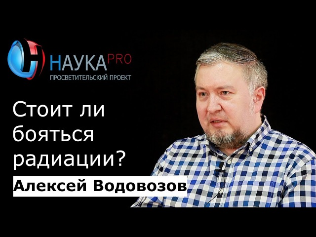 Алексей Водовозов - Стоит ли бояться радиации? fktrctq djljdjpjd - cnjbn kb ,jznmcz hflbfwbb?
