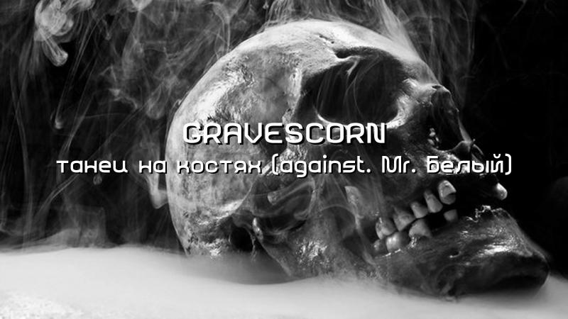 Gravescorn — танец на костях (against. Mr. Белый)