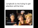 Jungkook is me trying to get attention all the time