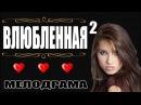 Фильм обворожил женщин! ВЛЮБЛЕННАЯ 2 - Русская мелодрама Премьеры 2017 сериалы HD